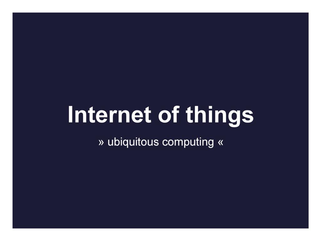 Internet of things » ubiquitous computing «