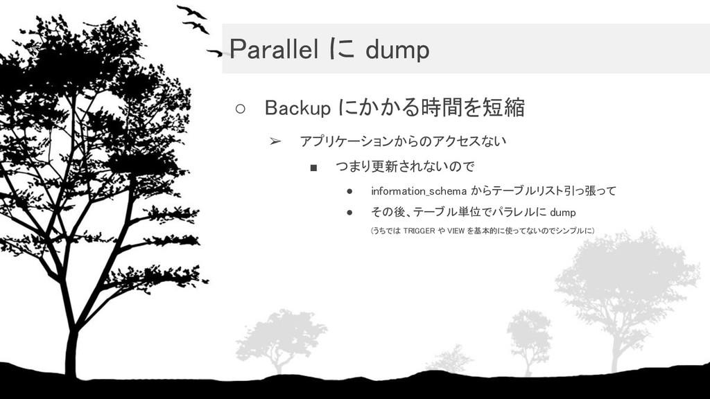 Parallel に dump ○ Backup にかかる時間を短縮 ➢ アプリケーション...