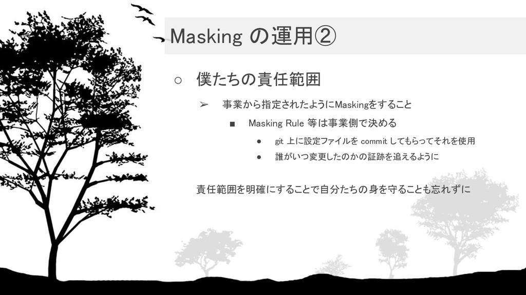 Masking の運用② ○ 僕たちの責任範囲 ➢ 事業から指定されたようにMasking...