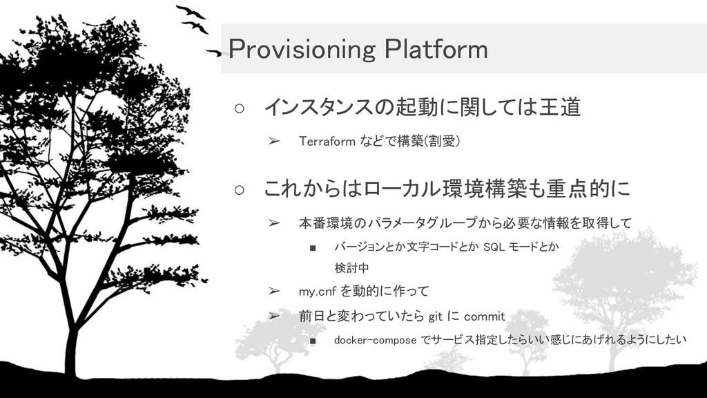 Provisioning Platform ○ インスタンスの起動に関しては王道 ➢ Te...