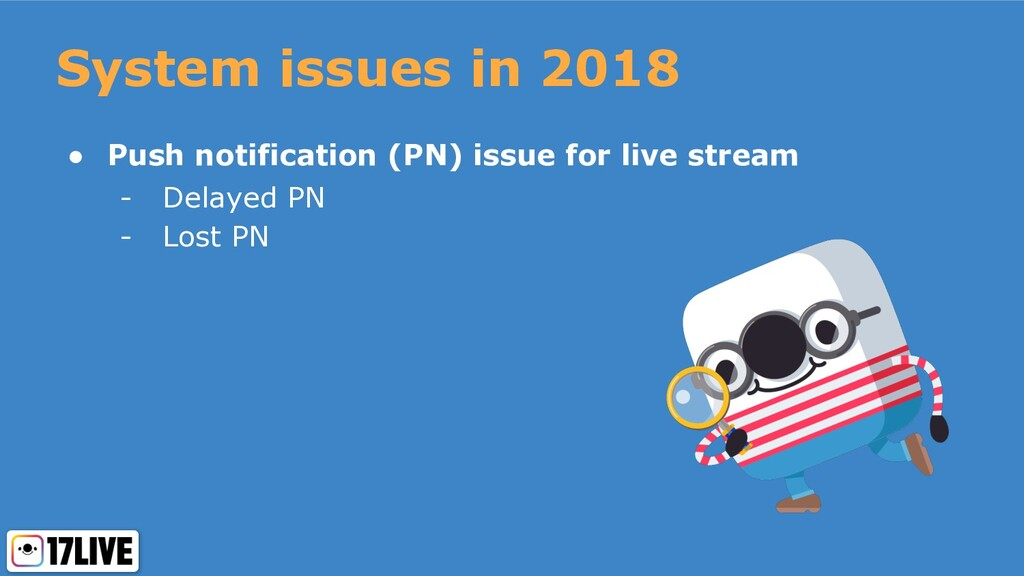 System issues in 2018 ● Push notification (PN) ...