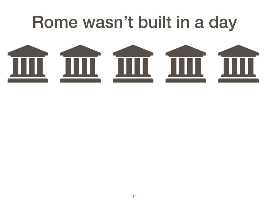 11 ƃ ƃ ƃ ƃ ƃ Rome wasn't built in a day