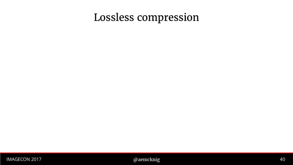 40 IMAGECON 2017 @aemcknig Lossless compression
