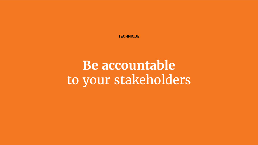 Be accountable to your stakeholders TECHNIQUE