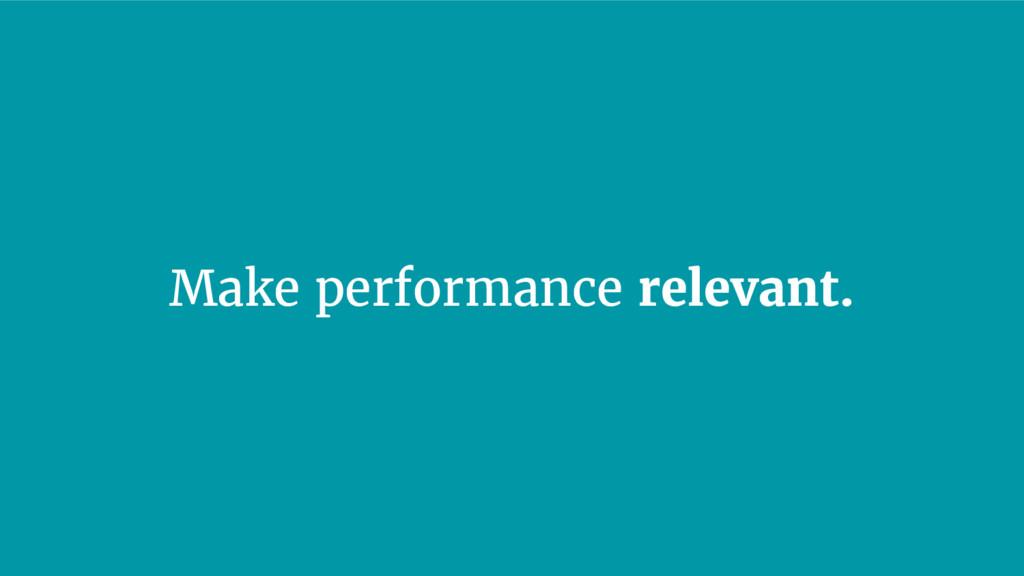 Make performance relevant.