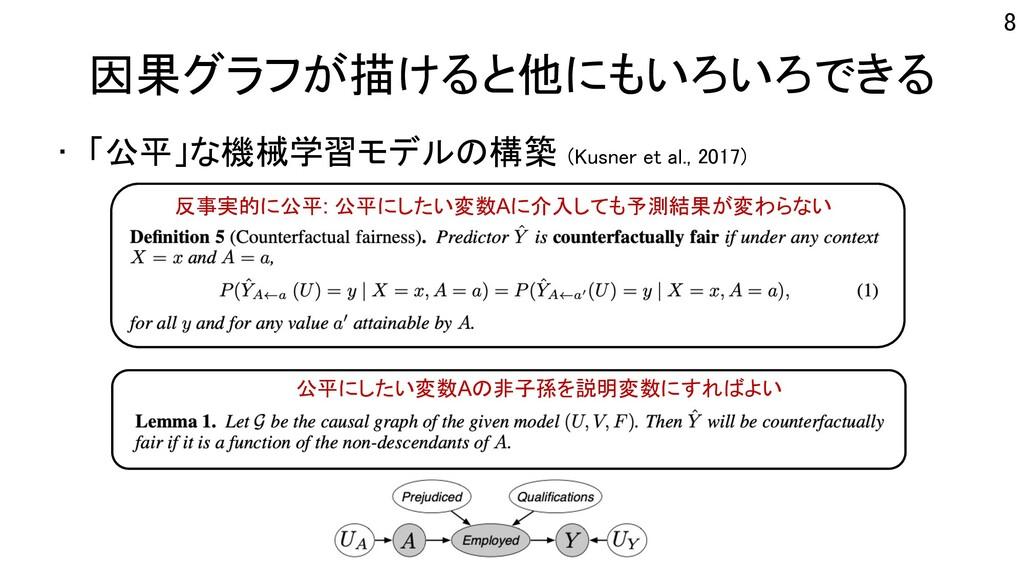 因果グラフが描けると他にもいろいろできる • 「公平」な機械学習モデルの構築 (Kusner ...
