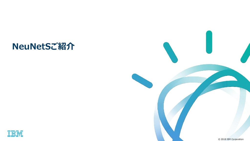 © 2018 IBM Corporation NeuNetSご紹介