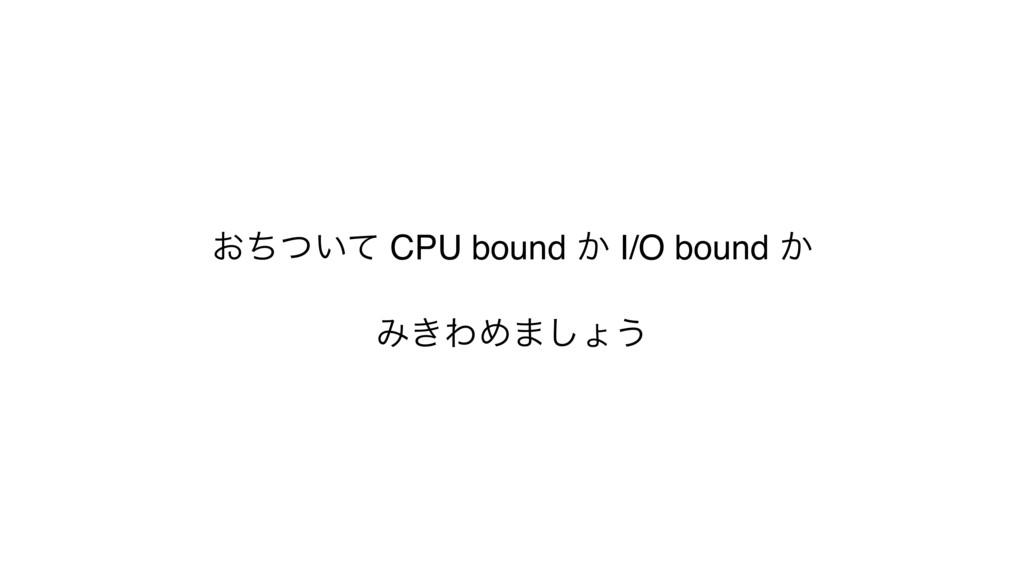 ͓͍ͪͭͯ CPU bound ͔ I/O bound ͔ Έ͖ΘΊ·͠ΐ͏