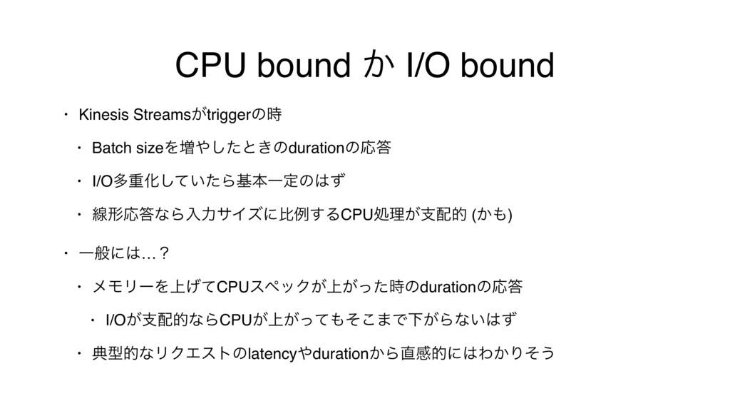 CPU bound ͔ I/O bound • Kinesis Streams͕trigger...