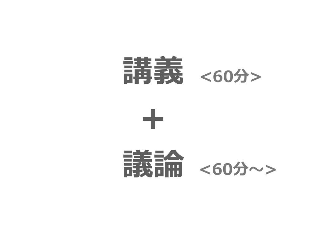 講義 + 議論 <60分> <60分〜>