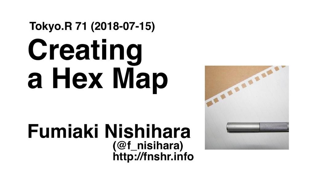 Creating a Hex Map Fumiaki Nishihara Tokyo.R 71...