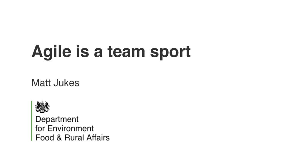 Agile is a team sport Matt Jukes