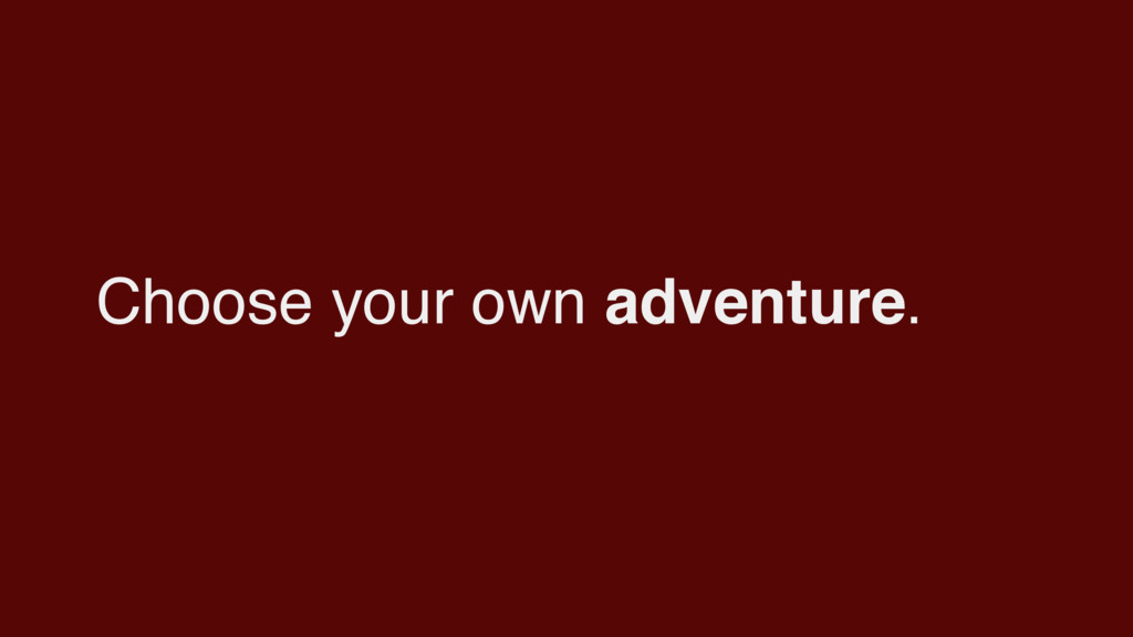 Choose your own adventure.