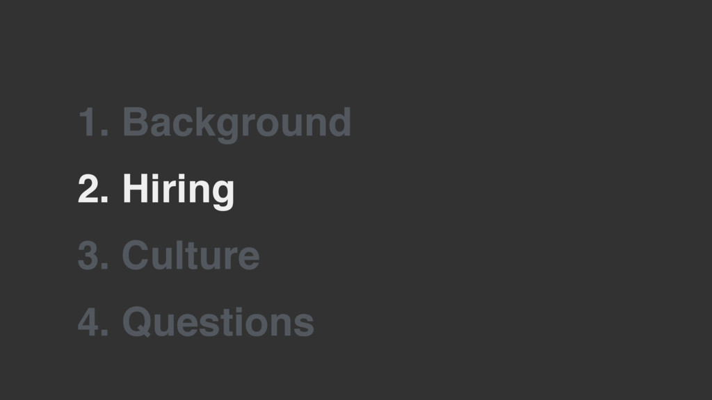 2. Hiring 3. Culture 1. Background 4. Questions