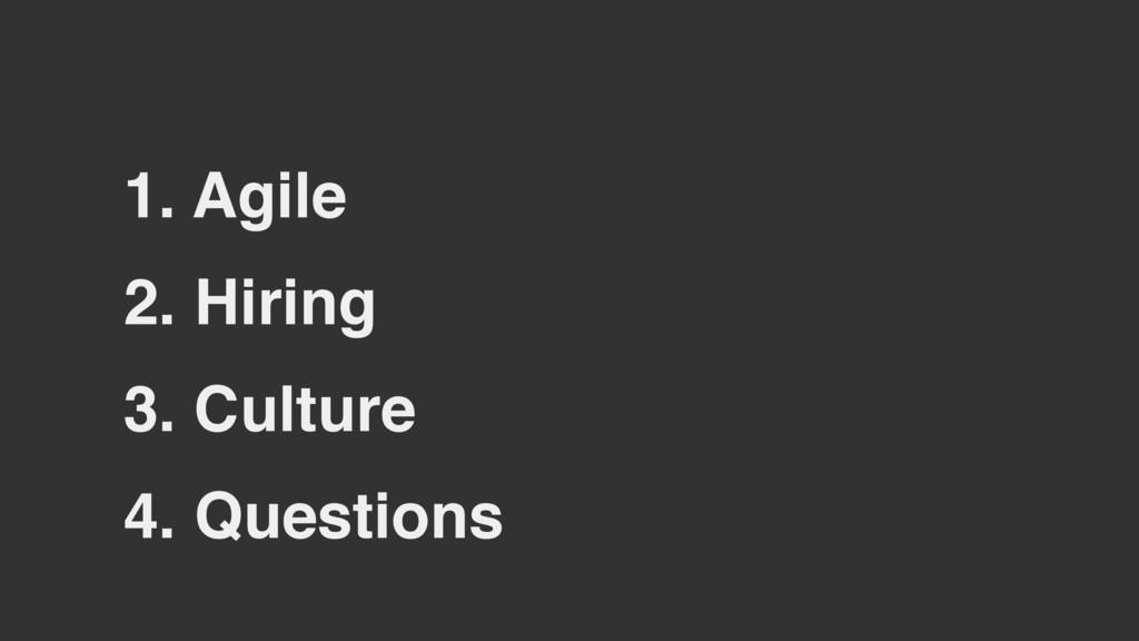2. Hiring 3. Culture 1. Agile 4. Questions