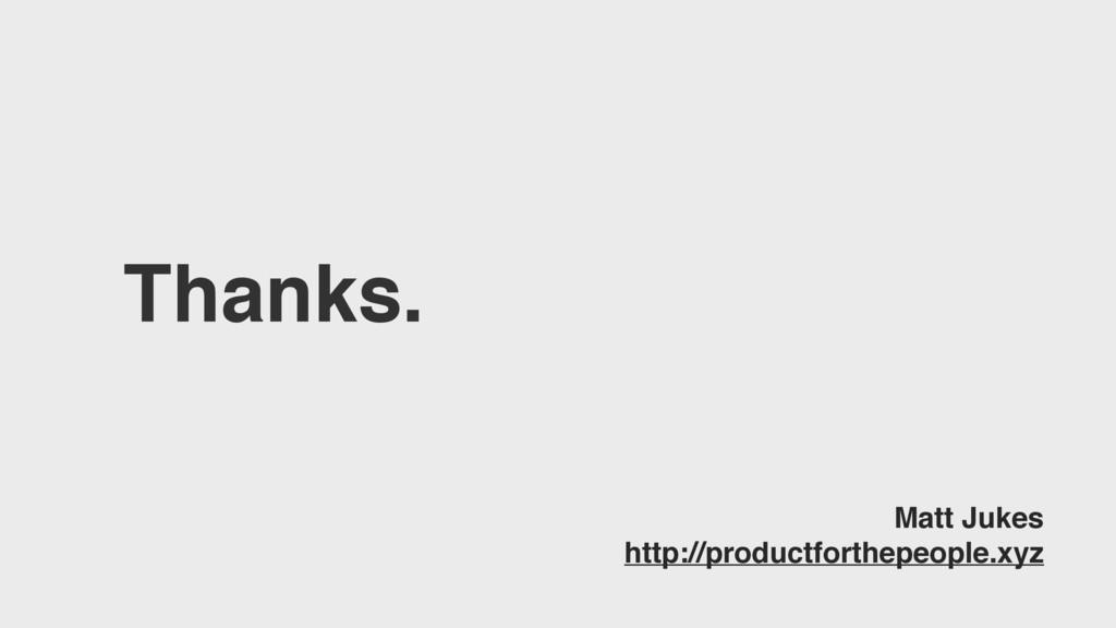 Thanks. Matt Jukes http://productforthepeople.x...