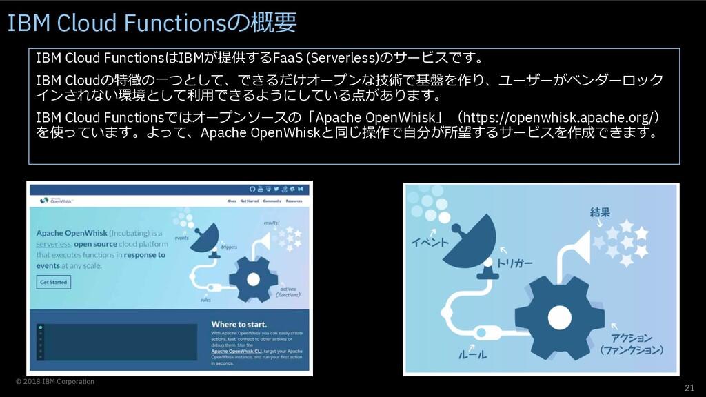 21 © 2018 IBM Corporation IBM Cloud FunctionsはI...