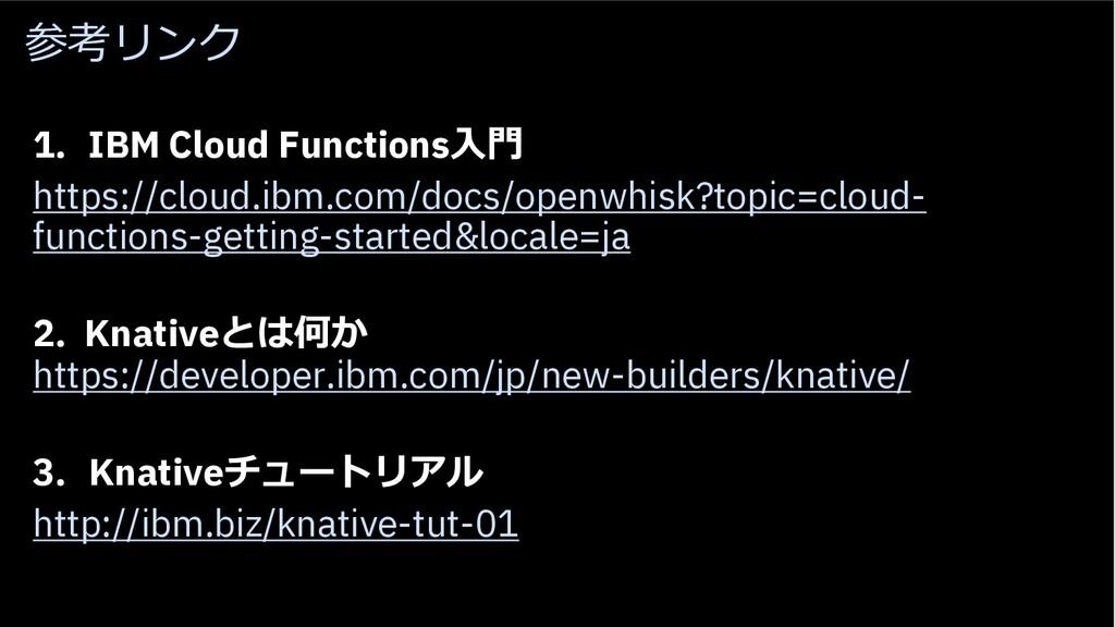 参考リンク 1. IBM Cloud Functions⼊⾨ https://cloud.ib...