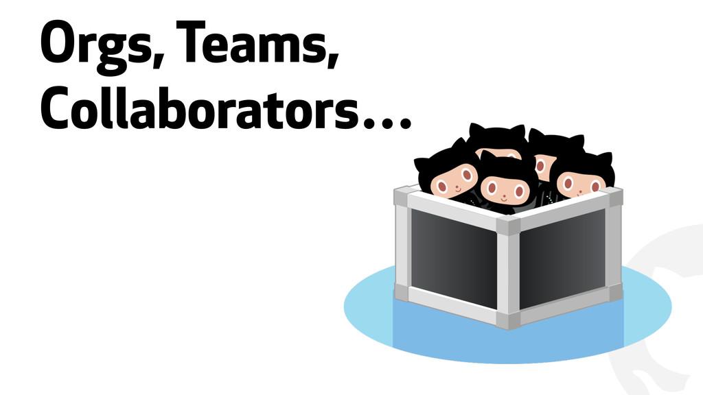 """"""" Orgs, Teams, Collaborators…"""