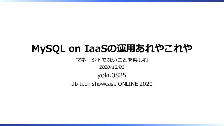 MySQL on IaaSの運用あれやこれや マネージドでないことを楽しむ 2020/12/0...