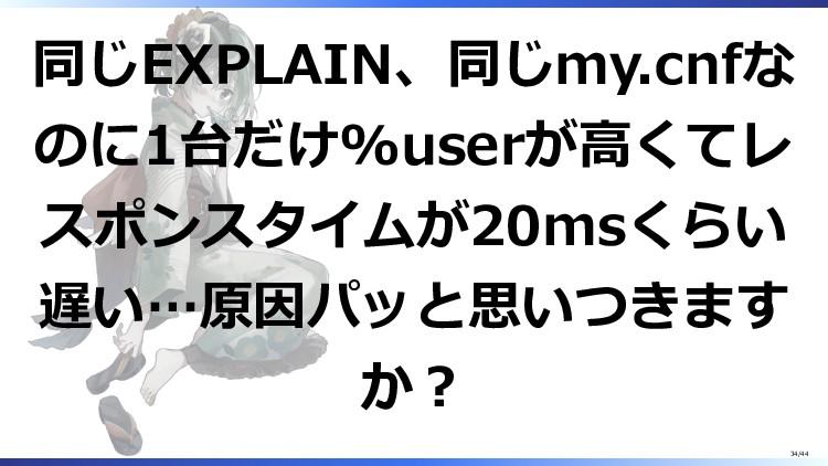 同じEXPLAIN、同じmy.cnfな のに1台だけ%userが高くてレ スポンスタイムが20...