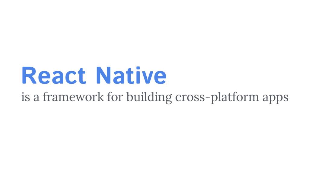is a framework for building cross-platform apps...