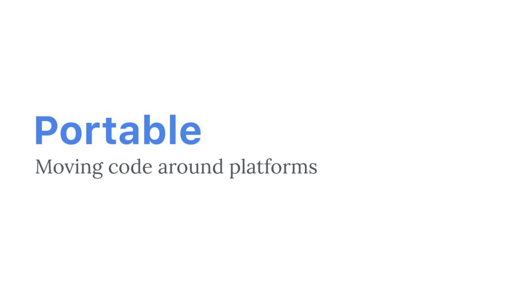 Portable Moving code around platforms