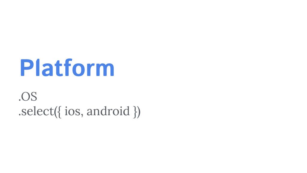 Platform .OS .select({ ios, android })
