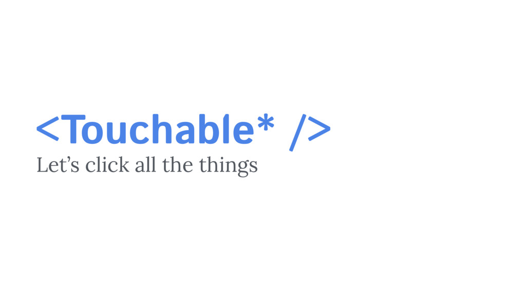 <Touchable* /> Let's click all the things