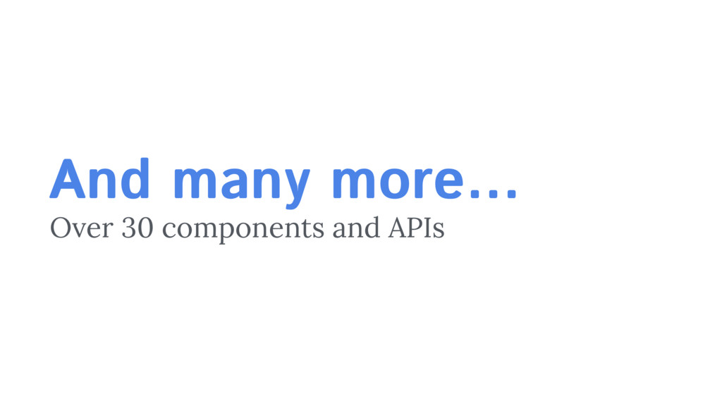 And many more… Over 30 components and APIs