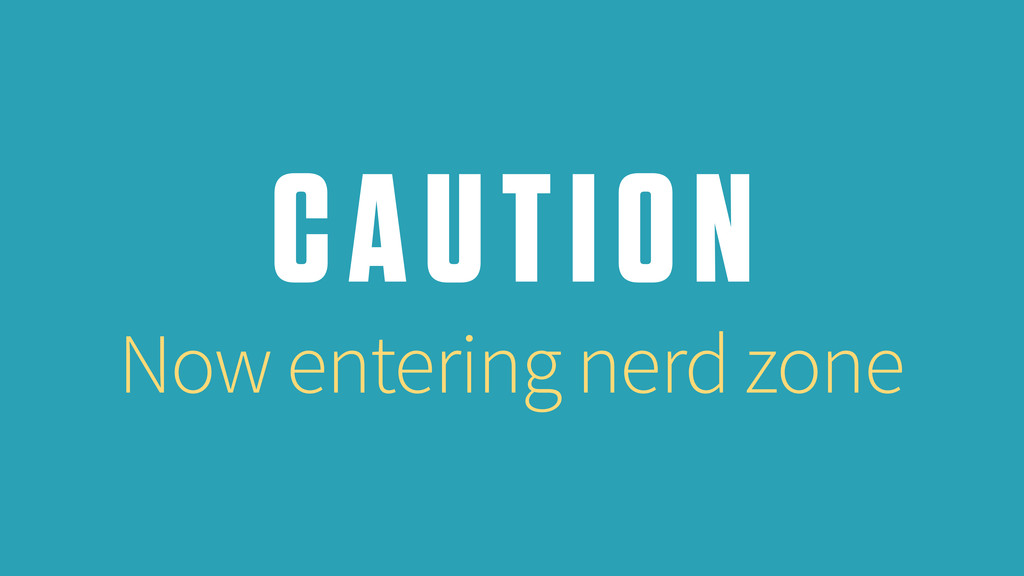 CAUTION Now entering nerd zone