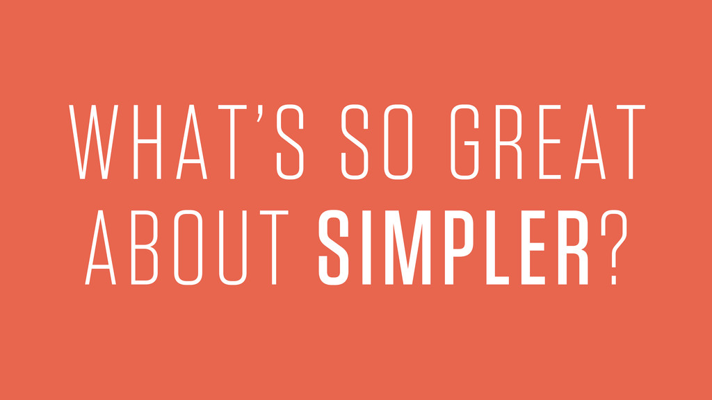 WHAT'S SO GREAT ABOUT SIMPLER?
