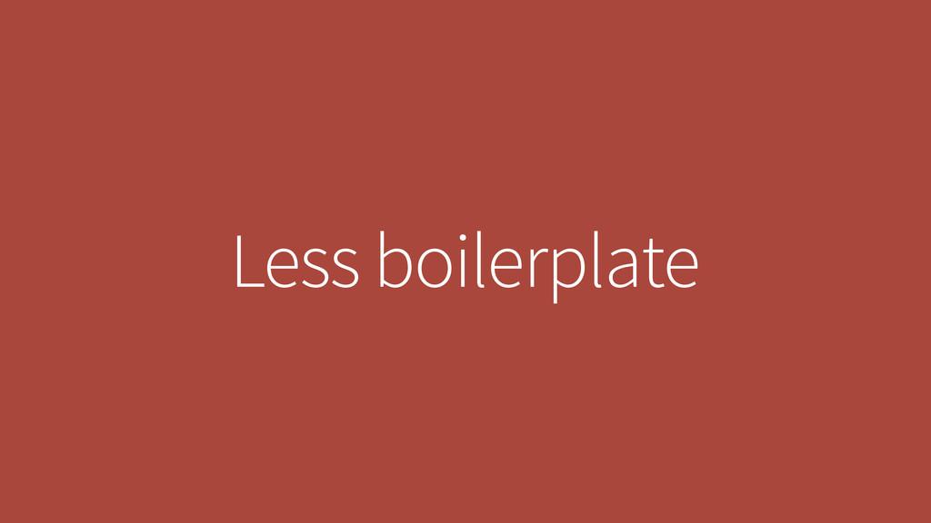 Less boilerplate