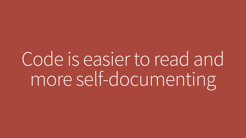 Code is easier to read and more self-documenting