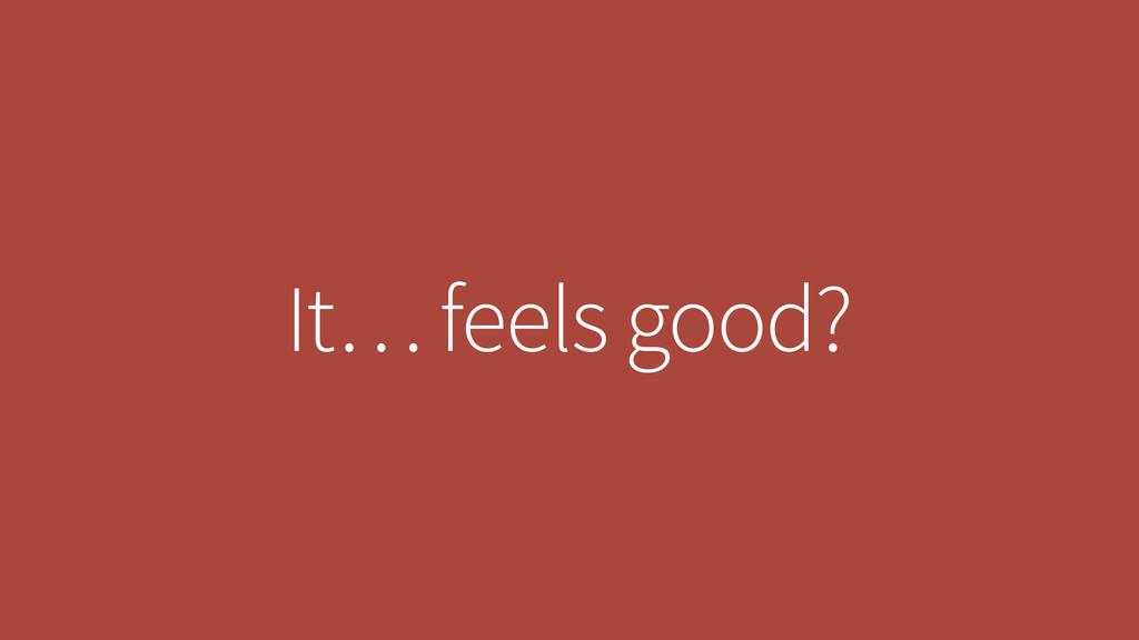 It… feels good?