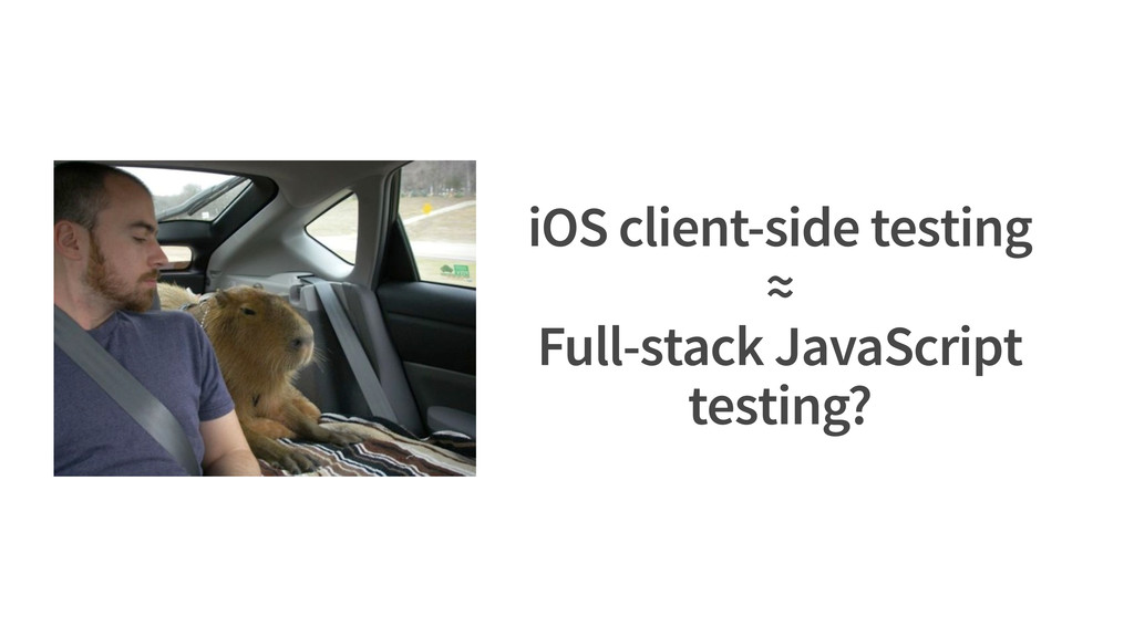 iOS client-side testing ≈ Full-stack JavaScript...