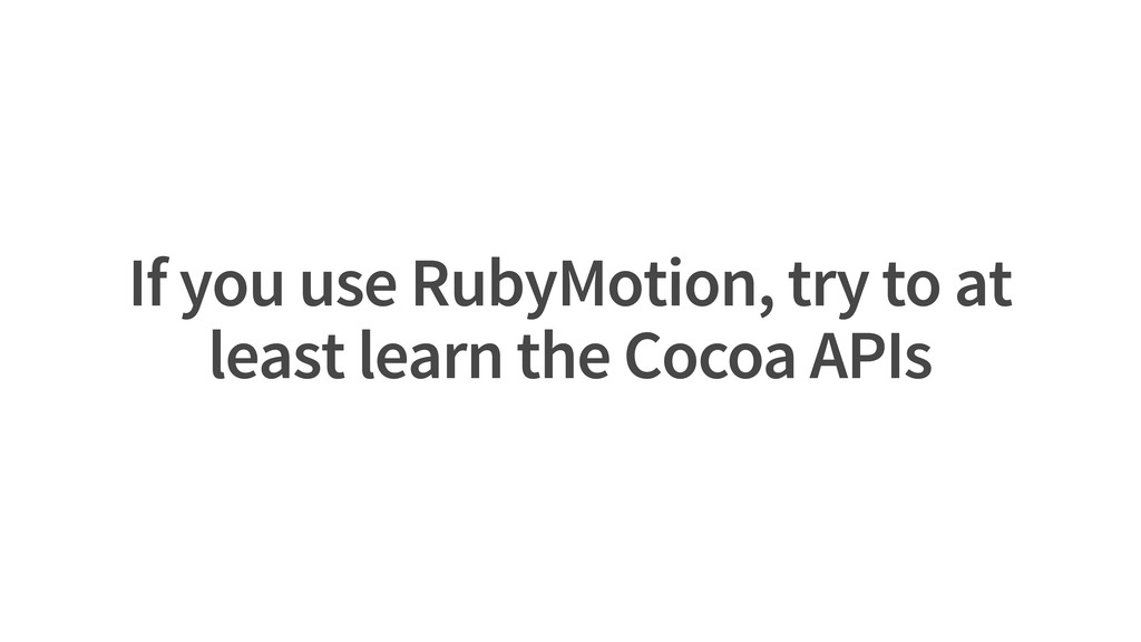 If you use RubyMotion, try to at least learn th...