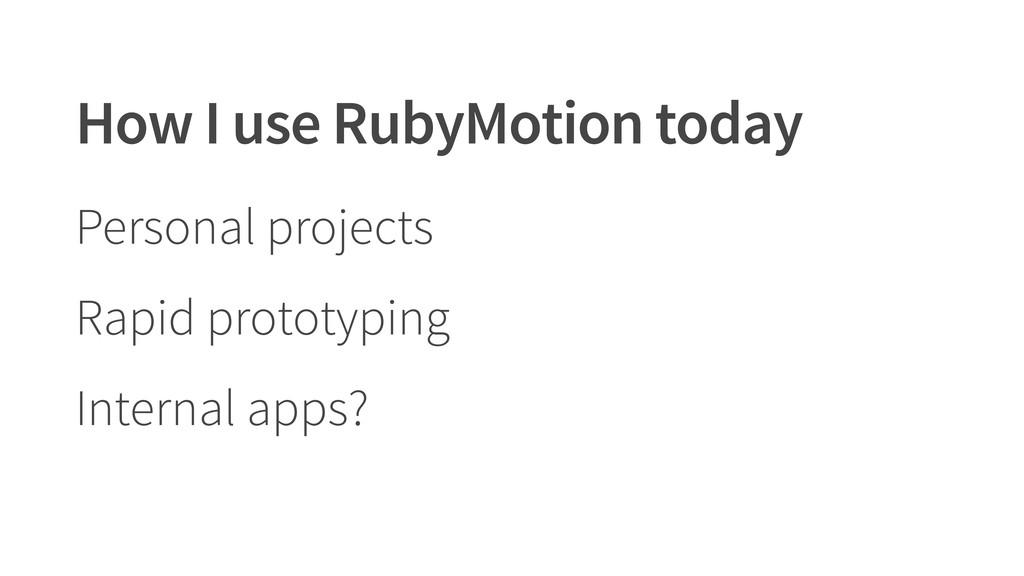 How I use RubyMotion today Personal projects Ra...