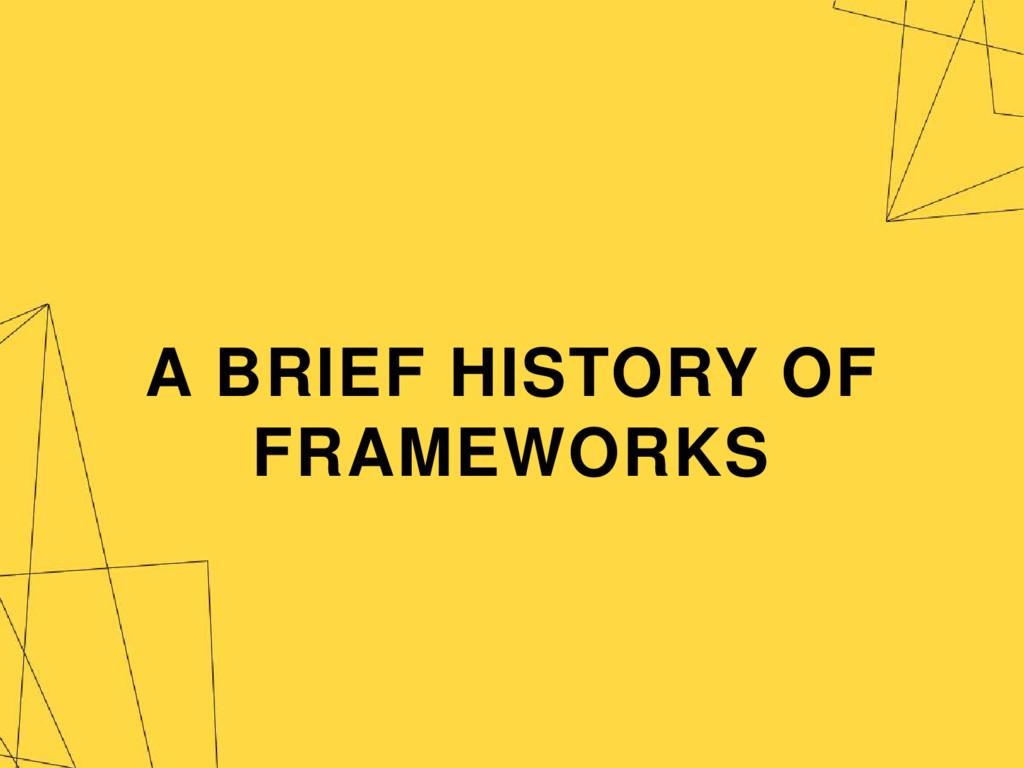 A BRIEF HISTORY OF FRAMEWORKS