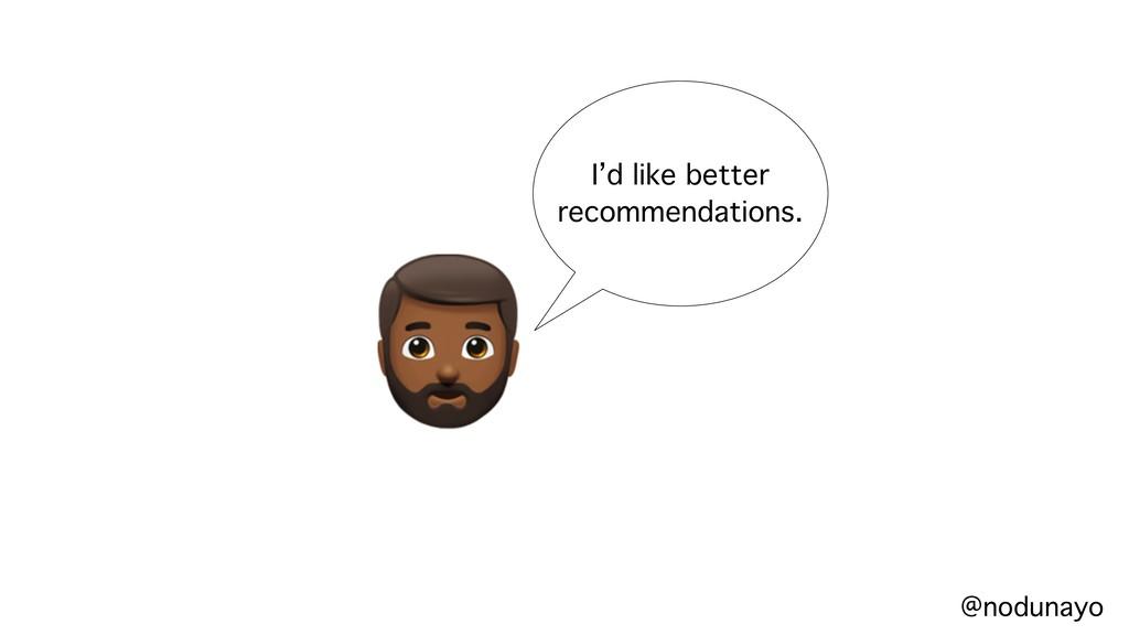 """ I'd like better recommendations. @nodunayo"