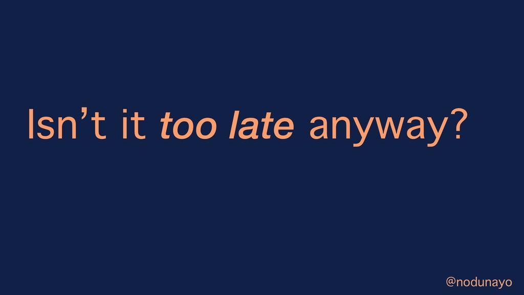Isn't it too late anyway? @nodunayo