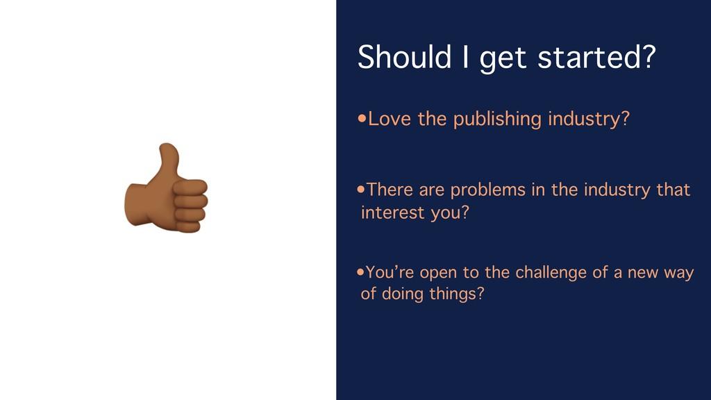 Should I get started? •Love the publishing indu...