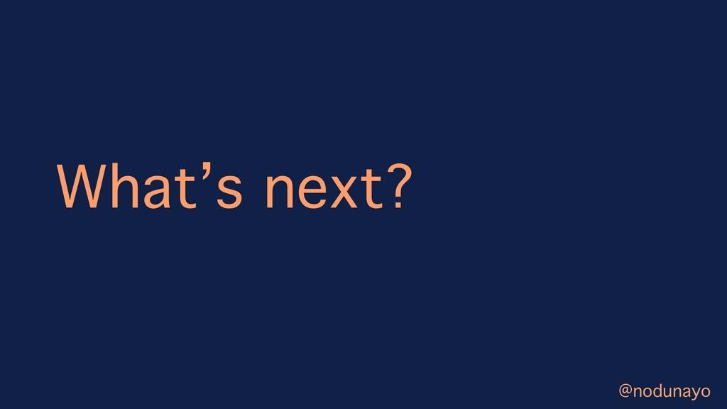 What's next? @nodunayo