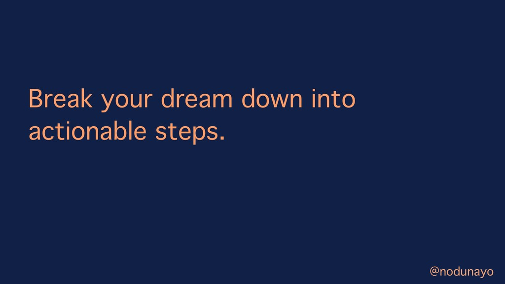 Break your dream down into actionable steps. @n...