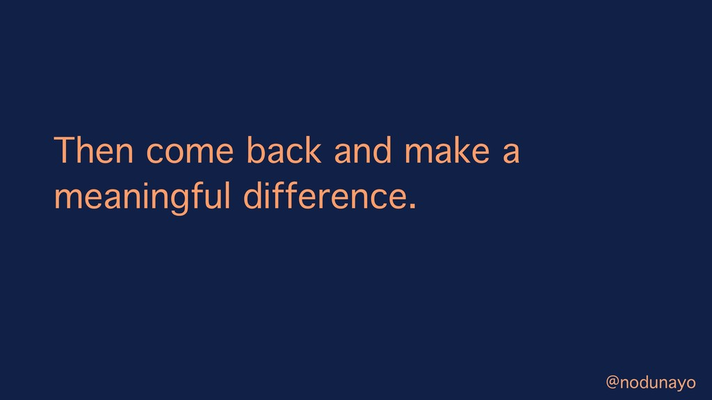 Then come back and make a meaningful difference...