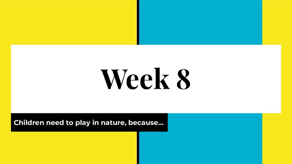Week 8 Children need to play in nature, because...