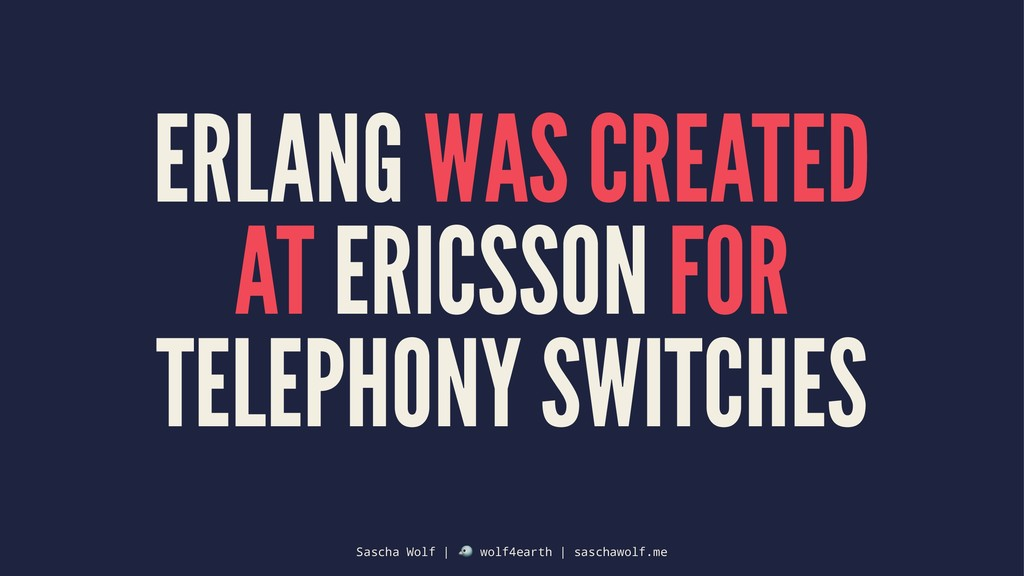 ERLANG WAS CREATED AT ERICSSON FOR TELEPHONY SW...