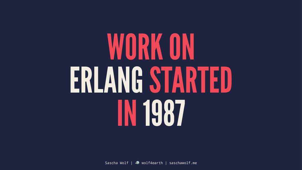 WORK ON ERLANG STARTED IN 1987 Sascha Wolf | ! ...