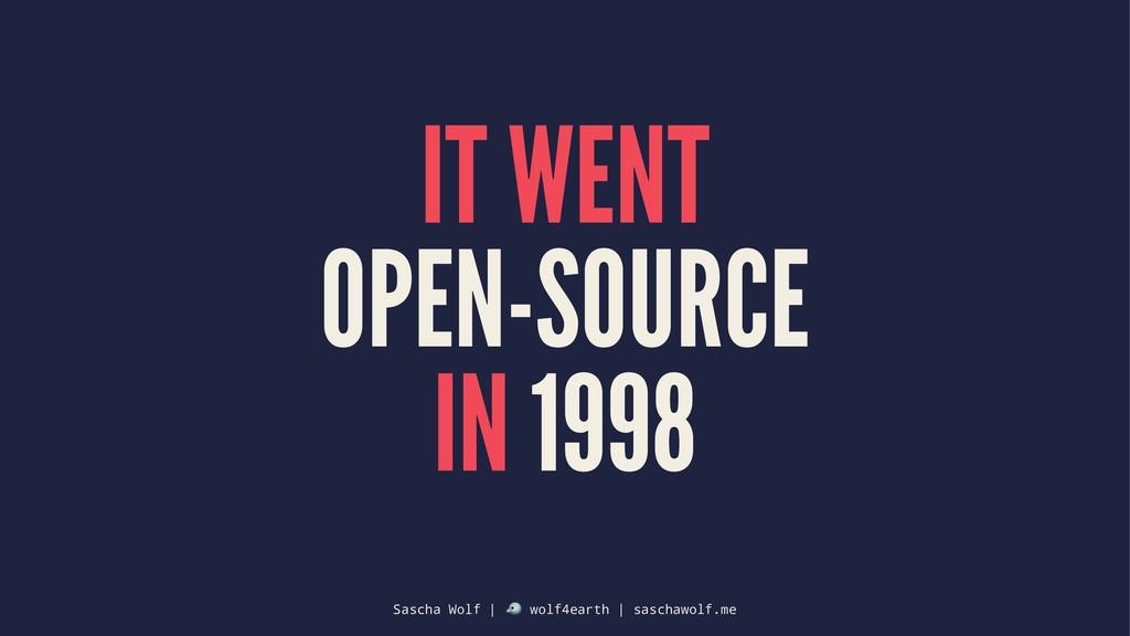 IT WENT OPEN-SOURCE IN 1998 Sascha Wolf | ! wol...