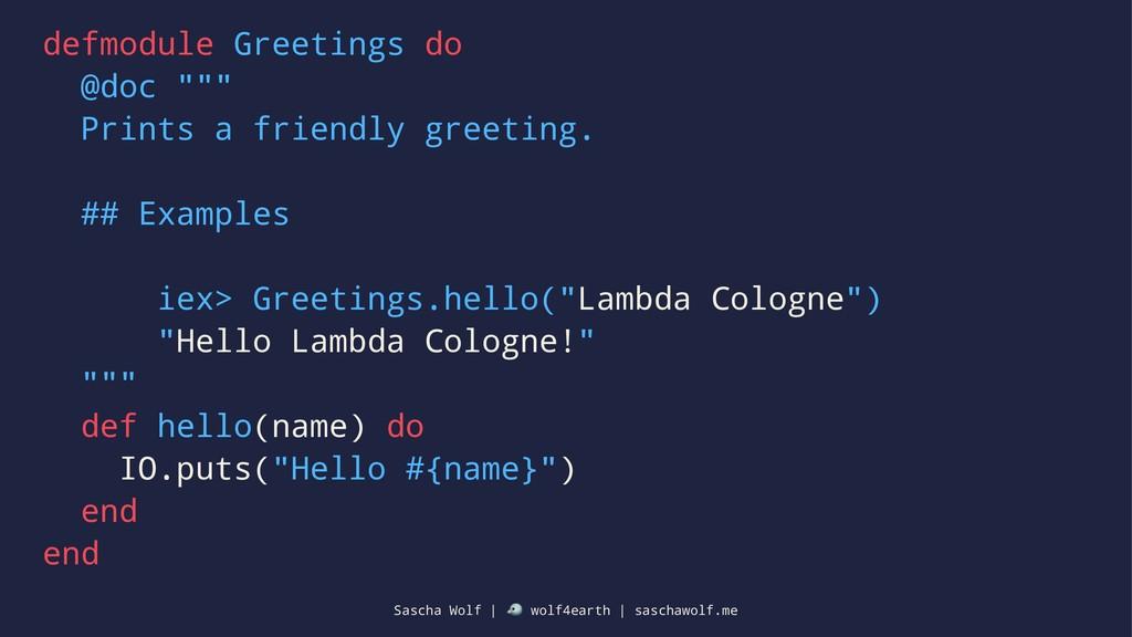 "defmodule Greetings do @doc """""" Prints a friend..."
